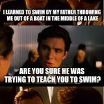 Ah Dad, always the kidder | I LEARNED TO SWIM BY MY FATHER THROWING ME OUT OF A BOAT IN THE MIDDLE OF A LAKE ARE YOU SURE HE WAS TRYING TO TEACH YOU TO SWIM? | image tagged in memes,inception | made w/ Imgflip meme maker