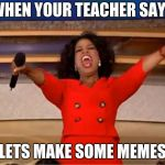 "Oprah You Get A Meme | WHEN YOUR TEACHER SAYS ""LETS MAKE SOME MEMES"" 