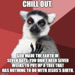 You don't need seven weeks to put up a Christmas tree | CHILL OUT. GOD MADE THE EARTH IN SEVEN DAYS. YOU DON'T NEED SEVEN WEEKS TO PUT UP A TREE THAT HAS NOTHING TO DO WITH JESUS'S BIRTH. | image tagged in memes,chill out lemur,god,christmas tree,christian,jesus | made w/ Imgflip meme maker