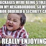 Evil Toddler Meme | PACKAGES WERE BEING STOLEN IN MY NEIGHBORHOOD, SO MY NEIGHBOR ORDERED A SECURITY CAMERA. I'M REALLY ENJOYING IT. | image tagged in memes,evil toddler | made w/ Imgflip meme maker