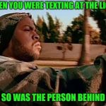 Success driver | WHEN YOU WERE TEXTING AT THE LIGHT AND SO WAS THE PERSON BEHIND YOU | image tagged in memes,today was a good day | made w/ Imgflip meme maker
