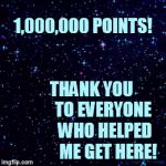I Couldn't Have Gotten Here Without You All! | 1,000,000 POINTS!                                                   THANK YOU                TO EVERYONE             WHO HELPED              | image tagged in gifs,memes,one million points,thank you,all,imgflip users | made w/ Imgflip video-to-gif maker