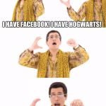 PPAP Meme | I HAVE FACEBOOK! I HAVE HOGWARTS! UH! I HAVE THE CRINGIEST VIDEO EVER! | image tagged in memes,ppap | made w/ Imgflip meme maker