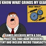 Peter Griffin News Meme | YOU KNOW WHAT GRINDS MY GEARS? GAMES RELEASED WITH A $60 PRICE TAG THAT HAVE MEDIOCRE CONTENT AND INCLUDE MICRO TRANSACTIONS. | image tagged in memes,peter griffin news,AdviceAnimals | made w/ Imgflip meme maker