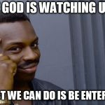 Roll Safe Think About It Meme | IF GOD IS WATCHING US THE LEAST WE CAN DO IS BE ENTERTAINING | image tagged in memes,roll safe think about it | made w/ Imgflip meme maker