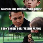 Finding Neverland Meme | DADDY, HOW MUCH DOES IT COST TO GET MARRIED? I DON'T KNOW SON, I'M STILL PAYING | image tagged in memes,finding neverland | made w/ Imgflip meme maker