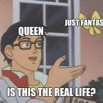 Is This A Pigeon Meme | QUEEN JUST FANTASY IS THIS THE REAL LIFE? | image tagged in memes,is this a pigeon | made w/ Imgflip meme maker
