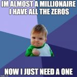 Success Kid Meme | IM ALMOST A MILLIONAIRE I HAVE ALL THE ZEROS NOW I JUST NEED A ONE | image tagged in memes,success kid | made w/ Imgflip meme maker