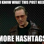 Needs More Cowbell | YOU KNOW WHAT THIS POST NEEDS? MORE HASHTAGS | image tagged in needs more cowbell | made w/ Imgflip meme maker