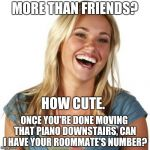 Friend Zone Fiona Meme | MORE THAN FRIENDS? ONCE YOU'RE DONE MOVING THAT PIANO DOWNSTAIRS, CAN I HAVE YOUR ROOMMATE'S NUMBER? HOW CUTE. | image tagged in memes,friend zone fiona | made w/ Imgflip meme maker