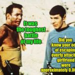 Star Trek: The Final Episode | It was the toughest battle of my life Did you know your odds of escaping overly attached girlfriend were approximately 0.0001023% | image tagged in beat up captain kirk,overly attached girlfriend,spock,odds,epic battle | made w/ Imgflip meme maker