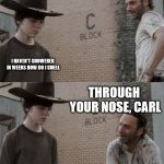 Rick and Carl Meme | I HAVEN'T SHOWERED IN WEEKS HOW DO I SMELL THROUGH YOUR NOSE, CARL | image tagged in memes,rick and carl | made w/ Imgflip meme maker