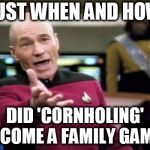 Picard Wtf Meme | JUST WHEN AND HOW DID 'CORNHOLING' BECOME A FAMILY GAME? | image tagged in memes,picard wtf | made w/ Imgflip meme maker