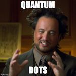 Ancient Aliens | QUANTUM DOTS | image tagged in ancient aliens | made w/ Imgflip meme maker
