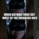 Batman Smiles Meme | WHEN BATMAN FINDS OUT MOST OF THE AVENGERS DIED | image tagged in memes,batman smiles | made w/ Imgflip meme maker