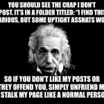 "Albert Einstein 1 Meme | YOU SHOULD SEE THE CRAP I DON'T POST. IT'S IN A FOLDER TITLED: ""I FIND THIS HILARIOUS, BUT SOME UPTIGHT ASSHATS WON'T"" SO IF YOU DON'T LIKE  