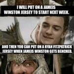 Middle Earth hangs in the balance in Tampa because Buccaneers' quarterbacks suck | I WILL PUT ON A JAMEIS WINSTON JERSEY TO START NEXT WEEK. AND THEN YOU CAN PUT ON A RYAN FITZPATRICK JERSEY WHEN JAMEIS WINSTON GETS BENCHED | image tagged in gimli and legolas blank,memes,nfl football,sucks,lord of the rings,change | made w/ Imgflip meme maker