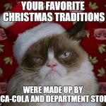 Grumpy Cat Christmas | YOUR FAVORITE CHRISTMAS TRADITIONS WERE MADE UP BY COCA-COLA AND DEPARTMENT STORES | image tagged in grumpy cat christmas | made w/ Imgflip meme maker