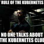 fight club | FIRST RULE OF THE KUBERNETES CLUB NO ONE TALKS ABOUT THE KUBERNETES CLUB | image tagged in fight club | made w/ Imgflip meme maker