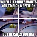 Kermit Car Window | WHEN ALEX JONES WANTS YOU TO SIGN A PETITION BUT HE CALLS YOU GAY | image tagged in kermit car window | made w/ Imgflip meme maker