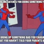 Life with siblings | WHEN YOUR SIBLING CATCHES YOU DOING SOMETHING YOU SHOULDN'T SO YOU BRING UP SOMETHING BAD YOU CAUGHT THEM DOING THAT YOU HAVEN'T TOLD YOUR P | image tagged in spiderman pointing at spiderman | made w/ Imgflip meme maker