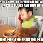 No Bullshit Business Baby Meme | DO YOU KNOW THE DIFFERENCE BETWEEN THESE FROSTED FLAKES AND YOUR OPINION? I ASKED FOR THE FROSTED FLAKES | image tagged in memes,no bullshit business baby | made w/ Imgflip meme maker