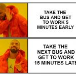 Drakeposting | TAKE THE BUS AND GET TO WORK 5 MINUTES EARLY TAKE THE NEXT BUS AND GET TO WORK 15 MINUTES LATE | image tagged in drakeposting,funny | made w/ Imgflip meme maker