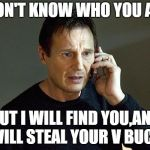 Liam Neeson Taken 2 Meme | I DON'T KNOW WHO YOU ARE, BUT I WILL FIND YOU,AND I WILL STEAL YOUR V BUCKS | image tagged in memes,liam neeson taken 2 | made w/ Imgflip meme maker