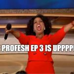 Oprah You Get A Meme | THE PROFESH EP 3 IS UPPPPPP! | image tagged in memes,oprah you get a | made w/ Imgflip meme maker