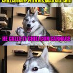 Bad Pun Dog Meme | I HEARD THE BOSS SAY HE WON THE CHILI COOKOFF WITH HIS ROAD KILL CHILI HE CALLS IT CHILI CON CARNAGE | image tagged in memes,bad pun dog | made w/ Imgflip meme maker