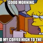 Lisa Simpson Coffee That x shit | GOOD MORNING NEED MY COFFEE HIGH TO THE RIM | image tagged in lisa simpson coffee that x shit,good morning | made w/ Imgflip meme maker