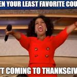 Oprah You Get A Meme | WHEN YOUR LEAST FAVORITE COUSIN ISN'T COMING TO THANKSGIVING | image tagged in memes,oprah you get a | made w/ Imgflip meme maker
