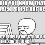 Computer Guy Meme | DID YOU KNOW THAT BLACK PEOPLE ARE JUST WHITE PEOPLE THAT STOOD OUT IN THE SUN TO LONG.................... | image tagged in memes,computer guy | made w/ Imgflip meme maker