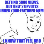 I Know That Feel Bro Meme | GETTING 5000 VIEWS, BUT ONLY 2 UPVOTES UNDER YOUR FEATURED MEME I KNOW THAT FEEL BRO | image tagged in memes,i know that feel bro | made w/ Imgflip meme maker