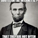 Internet Quote Problems.... | THE PROBLEM WITH QUOTES ON THE INTERNET IS ? THAT THEY ARE NOT OFTEN TRUE... -- ABRAHAM LINCOLN | image tagged in abraham lincoln | made w/ Imgflip meme maker