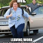 Melissa McCarthy running  | ME LEAVING WORK FOR THANKSGIVING BREAK | image tagged in melissa mccarthy running | made w/ Imgflip meme maker