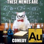 Chemistry Cat Meme | THESE MEMES ARE COMEDY | image tagged in memes,chemistry cat | made w/ Imgflip meme maker