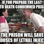Angry Chef Gordon Ramsay Meme | IF YOU PREPARE THE LAST MEAL TO DEATH CONDEMNED PRISONERS THE PRISON WILL SAVE THE DOSES OF LETHAL INJECTION | image tagged in memes,angry chef gordon ramsay | made w/ Imgflip meme maker