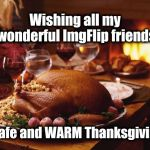 Even if today isn't Thanksgiving Day where you are, I wish for you safety and warmth! *Hugs | Wishing all my wonderful ImgFlip friends a safe and WARM Thanksgiving! | image tagged in thanksgiving | made w/ Imgflip meme maker