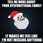 Forever Alone Christmas Meme | TELL ME MORE ABOUT YOUR DYSFUNCTIONAL FAMILY IT MAKES ME FEEL LIKE I'M NOT MISSING ANYTHING | image tagged in memes,forever alone christmas | made w/ Imgflip meme maker