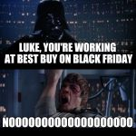 Star Wars No Meme | LUKE, YOU'RE WORKING AT BEST BUY ON BLACK FRIDAY NOOOOOOOOOOOOOOOOOOO | image tagged in memes,star wars no | made w/ Imgflip meme maker