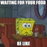 Spongebob Waiting | WAITING FOR YOUR FOOD BE LIKE | image tagged in spongebob waiting | made w/ Imgflip meme maker