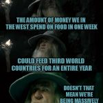 Let them eat cake! | THE AMOUNT OF MONEY WE IN THE WEST SPEND ON FOOD IN ONE WEEK COULD FEED THIRD WORLD COUNTRIES FOR AN ENTIRE YEAR DOESN'T THAT MEAN WE'RE BEI | image tagged in memes,confused gandalf | made w/ Imgflip meme maker