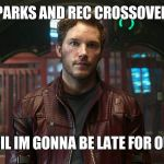 star lord chris pratt | PARKS AND REC CROSSOVER HEY APRIL IM GONNA BE LATE FOR OUR DATE | image tagged in star lord chris pratt | made w/ Imgflip meme maker