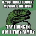 Dinosaur | IF YOU THINK FREQUENT MOVING IS DIFFICULT TRY LIVING IN A MILITARY FAMILY | image tagged in dinosaur | made w/ Imgflip meme maker