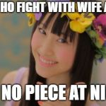 Rena Matsui Meme | MAN WHO FIGHT WITH WIFE ALL DAY GET NO PIECE AT NIGHT | image tagged in memes,rena matsui,dat ass,philosoraptor,peace on earth,marriage counseling | made w/ Imgflip meme maker
