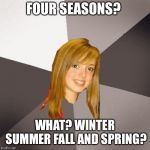 Musically Oblivious 8th Grader Meme | FOUR SEASONS? WHAT? WINTER SUMMER FALL AND SPRING? | image tagged in memes,musically oblivious 8th grader | made w/ Imgflip meme maker