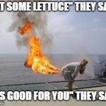 "Lettuce Entertain You | ""EAT SOME LETTUCE"" THEY SAID. ""IT'S GOOD FOR YOU"" THEY SAID. 