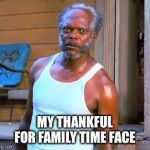 Samuel L Jackson | MY THANKFUL FOR FAMILY TIME FACE | image tagged in samuel l jackson | made w/ Imgflip meme maker