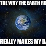 Just Kidding. It's Flat. | I LOVE THE WAY THE EARTH ROTATES IT REALLY MAKES MY DAY | image tagged in planet earth from space,earth,memes,love | made w/ Imgflip meme maker